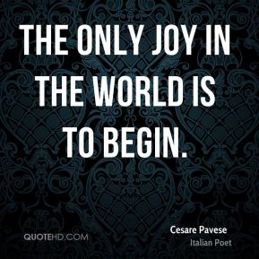 The only joy in the world is to begin.