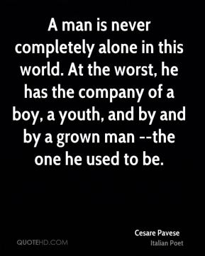 A man is never completely alone in this world. At the worst, he has the company of a boy, a youth, and by and by a grown man --the one he used to be.