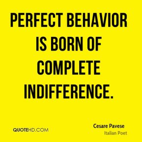 Perfect behavior is born of complete indifference.