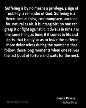 Suffering is by no means a privilege, a sign of nobility, a reminder of God. Suffering is a fierce, bestial thing, commonplace, uncalled for, natural as air. It is intangible; no one can grasp it or fight against it; it dwells in time / is the same thing as time; if it comes in fits and starts, that is only so as to leave the sufferer more defenseless during the moments that follow, those long moments when one relives the last bout of torture and waits for the next.