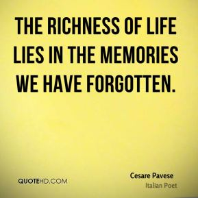 The richness of life lies in the memories we have forgotten.