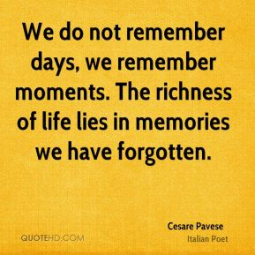 Cesare Pavese - We do not remember days, we remember moments. The richness of life lies in memories we have forgotten.