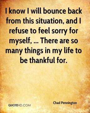 I know I will bounce back from this situation, and I refuse to feel sorry for myself, ... There are so many things in my life to be thankful for.