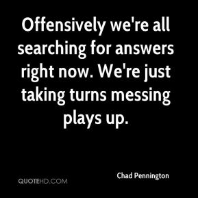 Offensively we're all searching for answers right now. We're just taking turns messing plays up.
