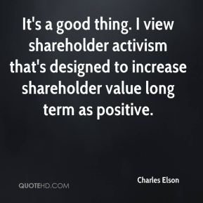 It's a good thing. I view shareholder activism that's designed to increase shareholder value long term as positive.
