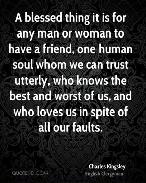 A blessed thing it is for any man or woman to have a friend, one human soul whom we can trust utterly, who knows the best and worst of us, and who loves us in spite of all our faults.