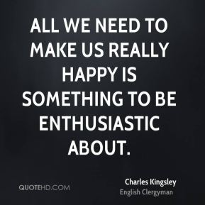All we need to make us really happy is something to be enthusiastic about.