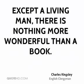 Except a living man, there is nothing more wonderful than a book.