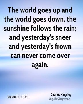The world goes up and the world goes down, the sunshine follows the rain; and yesterday's sneer and yesterday's frown can never come over again.