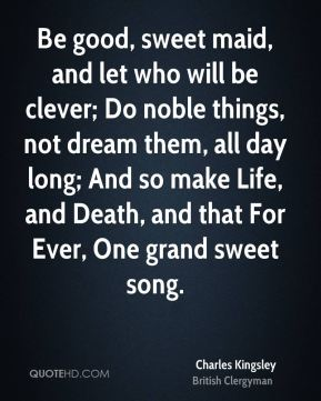 Charles Kingsley - Be good, sweet maid, and let who will be clever; Do noble things, not dream them, all day long; And so make Life, and Death, and that For Ever, One grand sweet song.