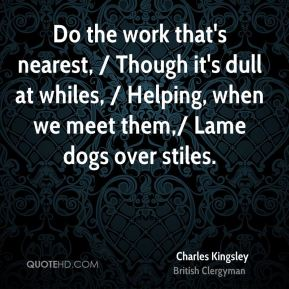 Charles Kingsley - Do the work that's nearest, / Though it's dull at whiles, / Helping, when we meet them,/ Lame dogs over stiles.