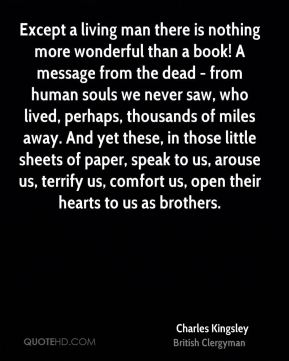 Except a living man there is nothing more wonderful than a book! A message from the dead - from human souls we never saw, who lived, perhaps, thousands of miles away. And yet these, in those little sheets of paper, speak to us, arouse us, terrify us, comfort us, open their hearts to us as brothers.
