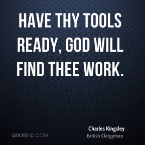 Have thy tools ready, God will find thee work.