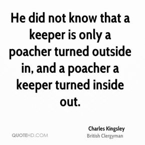 He did not know that a keeper is only a poacher turned outside in, and a poacher a keeper turned inside out.