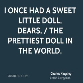 Charles Kingsley - I once had a sweet little doll, dears, / The prettiest doll in the world.
