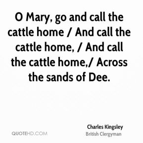 O Mary, go and call the cattle home / And call the cattle home, / And call the cattle home,/ Across the sands of Dee.