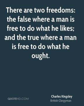 There are two freedoms: the false where a man is free to do what he likes; and the true where a man is free to do what he ought.