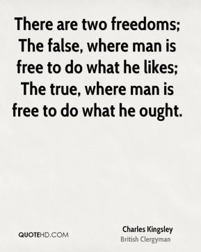 There are two freedoms; The false, where man is free to do what he likes; The true, where man is free to do what he ought.