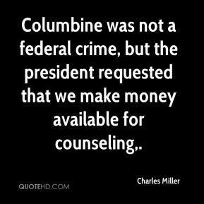 Columbine was not a federal crime, but the president requested that we make money available for counseling.