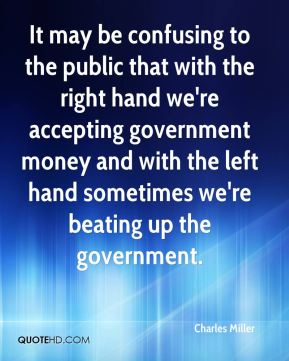 Charles Miller - It may be confusing to the public that with the right hand we're accepting government money and with the left hand sometimes we're beating up the government.