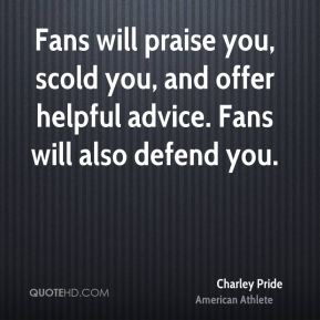 Fans will praise you, scold you, and offer helpful advice. Fans will also defend you.