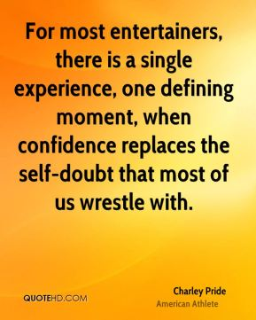 For most entertainers, there is a single experience, one defining moment, when confidence replaces the self-doubt that most of us wrestle with.