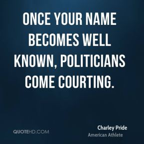 Once your name becomes well known, politicians come courting.