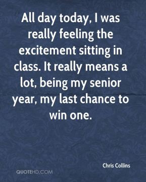 Chris Collins - All day today, I was really feeling the excitement sitting in class. It really means a lot, being my senior year, my last chance to win one.