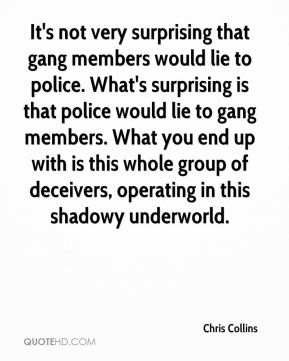Chris Collins - It's not very surprising that gang members would lie to police. What's surprising is that police would lie to gang members. What you end up with is this whole group of deceivers, operating in this shadowy underworld.