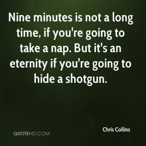 Chris Collins - Nine minutes is not a long time, if you're going to take a nap. But it's an eternity if you're going to hide a shotgun.