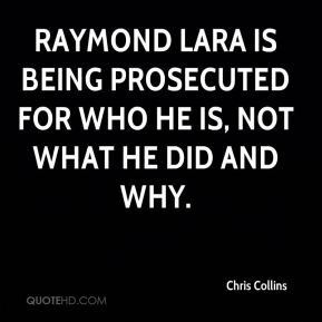 Chris Collins - Raymond Lara is being prosecuted for who he is, not what he did and why.