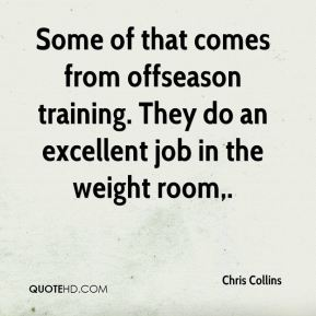 Chris Collins - Some of that comes from offseason training. They do an excellent job in the weight room.