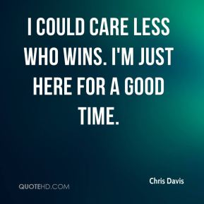 Chris Davis - I could care less who wins. I'm just here for a good time.