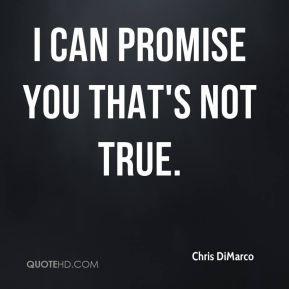 Chris DiMarco - I can promise you that's not true.