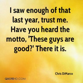 Chris DiMarco - I saw enough of that last year, trust me. Have you heard the motto, 'These guys are good?' There it is.