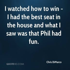 Chris DiMarco - I watched how to win - I had the best seat in the house and what I saw was that Phil had fun.