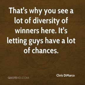 Chris DiMarco - That's why you see a lot of diversity of winners here. It's letting guys have a lot of chances.