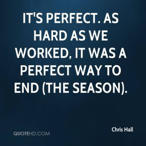 Chris Hall - It's perfect. As hard as we worked, it was a perfect way to end (the season).