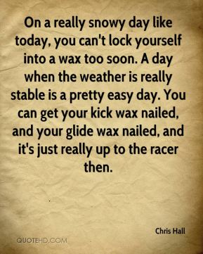 Chris Hall - On a really snowy day like today, you can't lock yourself into a wax too soon. A day when the weather is really stable is a pretty easy day. You can get your kick wax nailed, and your glide wax nailed, and it's just really up to the racer then.