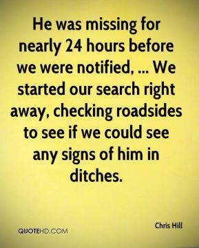 He was missing for nearly 24 hours before we were notified, ... We started our search right away, checking roadsides to see if we could see any signs of him in ditches.