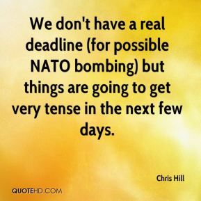 We don't have a real deadline (for possible NATO bombing) but things are going to get very tense in the next few days.