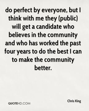 Chris King - do perfect by everyone, but I think with me they (public) will get a candidate who believes in the community and who has worked the past four years to do the best I can to make the community better.
