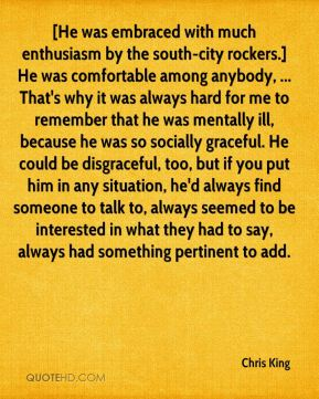 [He was embraced with much enthusiasm by the south-city rockers.] He was comfortable among anybody, ... That's why it was always hard for me to remember that he was mentally ill, because he was so socially graceful. He could be disgraceful, too, but if you put him in any situation, he'd always find someone to talk to, always seemed to be interested in what they had to say, always had something pertinent to add.