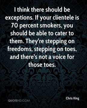 I think there should be exceptions. If your clientele is 70 percent smokers, you should be able to cater to them. They're stepping on freedoms, stepping on toes, and there's not a voice for those toes.