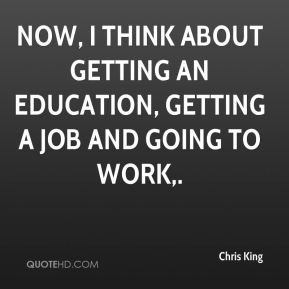 Now, I think about getting an education, getting a job and going to work.
