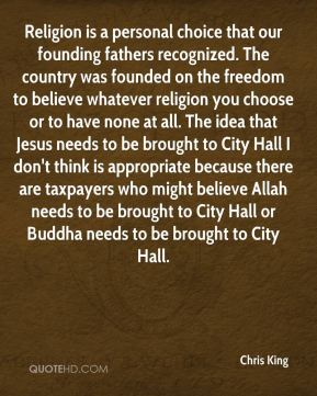 Chris King - Religion is a personal choice that our founding fathers recognized. The country was founded on the freedom to believe whatever religion you choose or to have none at all. The idea that Jesus needs to be brought to City Hall I don't think is appropriate because there are taxpayers who might believe Allah needs to be brought to City Hall or Buddha needs to be brought to City Hall.