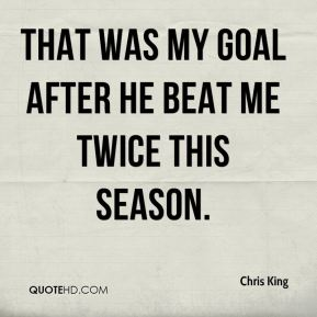That was my goal after he beat me twice this season.