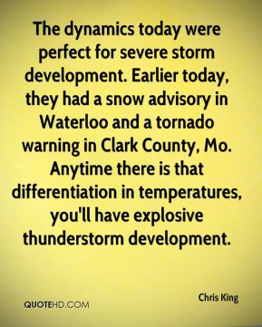 Chris King - The dynamics today were perfect for severe storm development. Earlier today, they had a snow advisory in Waterloo and a tornado warning in Clark County, Mo. Anytime there is that differentiation in temperatures, you'll have explosive thunderstorm development.