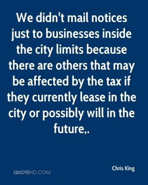 We didn't mail notices just to businesses inside the city limits because there are others that may be affected by the tax if they currently lease in the city or possibly will in the future.