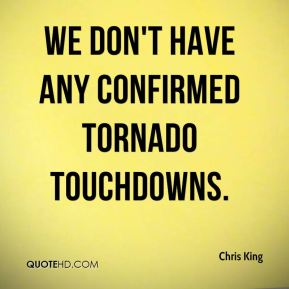We don't have any confirmed tornado touchdowns.